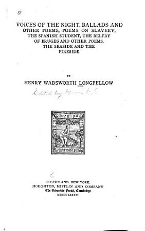 The Poetical Works of Henry Wadsworth Longfellow  Voices of the night  Ballads and other poems  Poems on slavery  Spanish student  Belfry of Bruges and other poems  The seaside and the fireside PDF