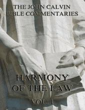 John Calvin's Commentaries On The Harmony Of The Law Vol. 1 (Annotated Edition): Volume 1
