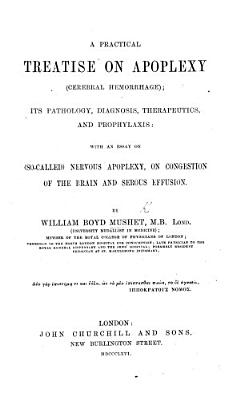A Practical Treatise on Apoplexy  cerebral hemorrhage   its pathology  diagnosis  therapeutics and prophylaxis  with an essay on     nervous apoplexy  on congestion of the brain and serous effusion PDF