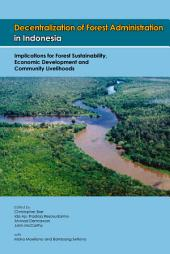 Decentralization of Forest Administration in Indonesia: Implications for Forest Sustainability, Economic Development, and Community Livelihoods