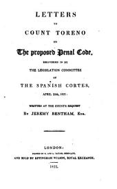 Letters to Count Toreno on the Proposed Penal Code, Delivered in by the Legislation Committee of the Spanish Cortes, April 25th, 1821: Written at the Count's Request