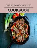 The Acid Watcher Diet Cookbook Book PDF