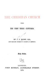 The Christian Church During the First Three Centuries