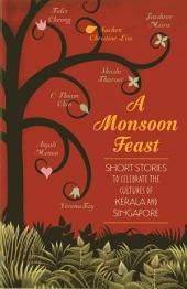 A Monsoon Feast: Short stories to celebrate the cultures of Kerala and Singapore: Short stories to celebrate the cultures of Kerala and Singapore