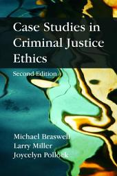 Case Studies in Criminal Justice Ethics: Second Edition