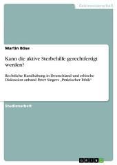 """Kann die aktive Sterbehilfe gerechtfertigt werden?: Rechtliche Handhabung in Deutschland und ethische Diskussion anhand Peter Singers """"Praktischer Ethik"""""""
