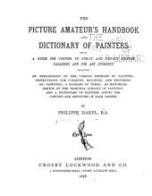 The Picture Amateur's Handbook and Dictionary of Painters: Being a Guide for Visitors to Public and Private Picture Galleries and for Art Students, Including an Explanation of the Various Methods of Painting; Instructions for Cleaning, Re-lining, and Restoring Oil Paintings; a Glossary of Terms; an Historical Sketch of the Principal Schools of Painting; and a Dictionary of Painters Giving the Copyists and Imitators of Each Master
