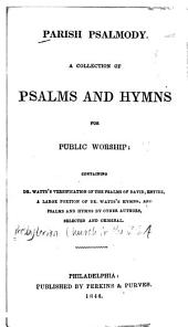 Parish Psalmody: A Collection of Psalms and Hymns for Public Worship: Containing Dr. Watts's Versification of the Psalms of David, Entire, a Large Portion of Dr. Watts's Hymns, and Psalms and Hymns by Other Authors, Selected and Original