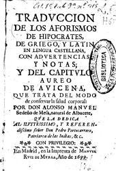 Traduccion de los Aforismos de Hipocrates, de griego, y latin en lengua castellana, con advertencias y notas ; y del Capitulo Aureo de Avicena que trata del modo de conservar la salud corporal,