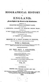 A Biographical History of England: From Egbert the Great to the Revolution : Consisting of Characters Disposed in Different Classes, and Adapted to a Methodical Catalogue of Engraved British Heads ; Intended as an Essay Towards Reducing Our Biography to System, and a Help to the Knowledge of Portraits ; Interspersed with a Variety of Anecdotes, and Memoirs of a Great Number of Persons, Not to be Found in Any Other Biographical Work ; with a Preface, Schewing the Utility of a Collection of Engraved Portraits to Supply the Defect, and Answer the Various Purposes, of Medals ; in Six Volumes, Volume 4