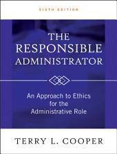 The Responsible Administrator: An Approach to Ethics for the Administrative Role, Edition 6
