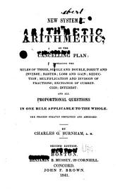 A New System of Arithmetic, on the Cancelling Plan: Embracing the Rules of the Three, Single and Double, Direct and Inverse; Barter; Loss and Gain; Reduction; Multiplication and Division of Fractions; Exchange of Currencies; Interest; and All Proportional Questions in One Rule Applicable to the Whole. The Process Greatly Simplified and Abridged