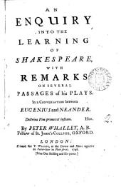 An Enquiry Into the Learning of Shakespeare, with Remarks on Several Passages of His Plays. In a Conversation Between Eugenius and Neander. By Peter Whalley, ...