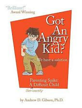 Got an Angry Kid?: We Have a Solution : Parenting Spike, a Seriously Difficult Child