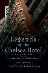 Legends of the Chelsea Hotel: Living with the Artists and Outlaws in New York's Rebel Mecca