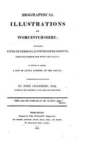 Biographical Illustrations of Worcestershire: Including Lives of Persons, Natives Or Residents, Eminent Either for Piety Or Talent: to which is Added, a List of Living Authors of the County