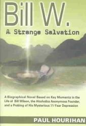 Bill W.: A Strange Salvation : a Biographical Novel Based on Key Moments in the Life of Bill Wilson, the Alcoholics Anonymous Founder, and a Probing of His Mysterious 11-year Depression