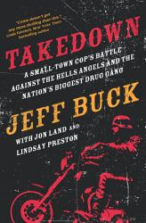 Takedown A Small Town Cop S Battle Against The Hells Angels And The Nation S Biggest Drug Gang Book PDF