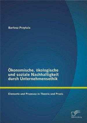 konomische     kologische und soziale Nachhaltigkeit durch Unternehmensethik  Elemente und Prozesse in Theorie und Praxis PDF