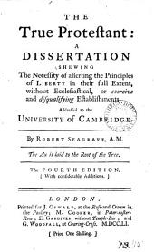 The True Protestant: A Dissertation Shewing the Necessity of Asserting the Principles of Liberty in Their Full Extent, ... Addressed to the University of Cambridge. By Robert Seagrave, ...