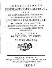 Institutiones scholastico-dogmaticae, quas in universitate Viennensi auditoribus suis exposuit ---: Volume 1