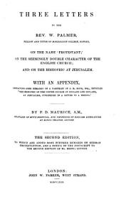 """Three Letters to the Rev. W. Palmer ... on the name """"Protestant"""",-on the seemingly ambiguous character of the English Church,-and on the Bishopric at Jerusalem. With an Appendix, containing some Remarks on a pamphlet of J. R. Hope ... entitled """"The Bishopric of the United Church of England and Ireland at Jerusalem, considered,"""" etc. (Postscript on a third letter by Mr. Palmer.)."""