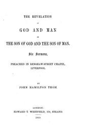 The revelation of God and man in the Son of God and the Son of man: six sermons, preached in Renshaw-Street Chapel, Liverpool