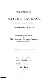 The Works of Walter Bagehot: With Memoirs by R. H. Hutton, Volume 1