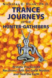 Trance Journeys of the Hunter-Gatherers: Ecstatic Practices to Reconnect with the Great Mother and Heal the Earth