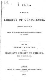 A Plea in Behalf of Liberty of Conscience: Addressed Especially to Those in Authority in the Several Governments of Europe. From the Yearly Meeting of the Religious Society of Friends, Held in London, 1856