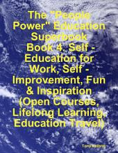 "The ""People Power"" Education Superbook: Book 4. Self - Education for Work, Self - Improvement, Fun & Inspiration (Open Courses, Lifelong Learning, Education Travel)"