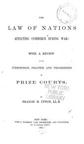 The Law of Nations Affecting Commerce During War: With a Review of the Jurisdiction, Practice and Proceedings of Prize Courts