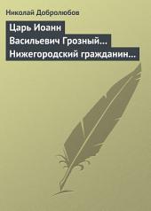 Царь Иоанн Васильевич Грозный... Нижегородский гражданин Косьма Минин, или Освобождение Москвы в 1612 году