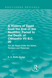 A History of Egypt from the End of the Neolithic Period to the Death of Cleopatra VII B.C. 30 (Routledge Revivals): Vol. VII: Egypt Under the Saites, Persians and Ptolemies