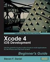 Xcode 4 IOS Development: Beginner's Guide : Use the Powerful Xcode 4 Suite of Tools to Build Applications for the IPhone and IPad from Scratch
