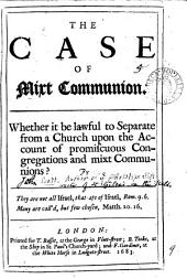 The Case of Mixt Communion: Whether it be Lawful to Separate from a Church Upon the Account of Promiscuous Congregations and Mixt Communions?.