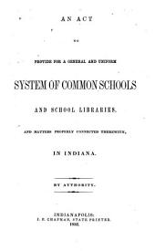 An Act to Provide for a General and Uniform System of Common Schools and School Libraries: And Matters Properly Connected Therewith in Indiana