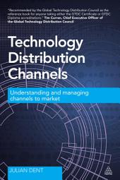 Technology Distribution Channels: Understanding and Managing Channels to Market