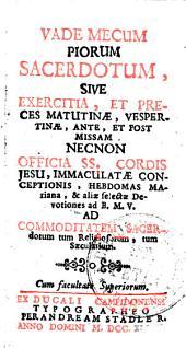 VADEMECUM PIORUM SACERDOTUM, SIVE EXERCITIA, ET PRECES MATUTINAE, VESPERTINAE, ANTE, ET POST MISSAM NECNON OFFICIA SS. CORDIS JESU, IMMACULATAE CONCEPTIONIS, HEBDOMAS MAriana, & aliae selectae Devotiones ad B. M. V. AD COMMODITATEM SACERdotum tum Religiosorum tum Saecularium