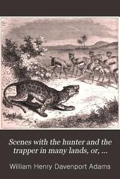 Scenes with the Hunter and the Trapper in Many Lands, Or, Stories of Adventures with Wild Animals