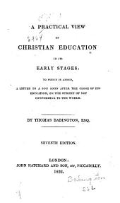 A Practical View of Christian Education in Its Early Stages: To which is Added a Letter to a Son, Soon After the Close of His Education, on the Subject of Not Conforming to the World