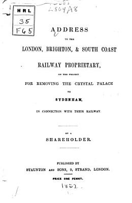 Address to the London  Brighton    South Coast Railway Proprietary  on the Project for Removing the Crystal Palace to Sydenham  in Connection with Their Railway