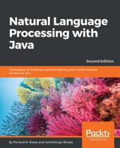 Natural Language Processing with Java: Techniques for building machine learning and neural network models for NLP, 2nd Edition, Edition 2
