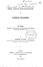 The True Foundation of Science-teaching: A Lecture Delivered at the College of Preceptors, Queen Square, Bloomsbury, December 11, 1872, Volume 10