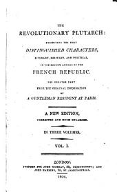 The Revolutionary Plutarch: Exhibiting the Most Distinguished Characters, Literary, Military and Political, in the Recent Annals of the French Republic, Volume 1