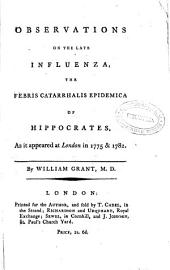 Observations on the Late Influenza the Febris Catarrhalis Epidemica of Hippocrates: As it Appeared at London in 1775 & 1782