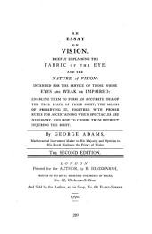 An essay on vision: briefly explaining the fabric of the eye and the nature of vision, intended for the service of those whose eyes are weak or impaired ...