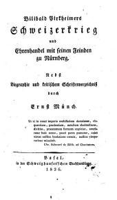 Bilibald Pirkheimers Schweizerkrieg und Ehrenhandel mit seinen Feinden zu Nürnberg: Nebst Biographie und kritischem Schriftenverzeichniß