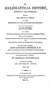 An Ecclesiastical History, Antient and Modern, from the Birth of Christ to the Begginning of the Eighteenth Century: in which the Rise, Progress, and Variations of Church Power are Considered in Their Connexion with the State of Learning and Philosophy, and the Political History of Europe During that Period: Volume 3