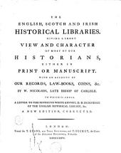 The English, Scotch and Irish Historical Libraries: Giving a Short View and Character of Most of Our Historians, Either in Print Or Manuscript. ... By W. Nicolson, ... To which is Added, a Letter to the Reverend White Kennet, ...
